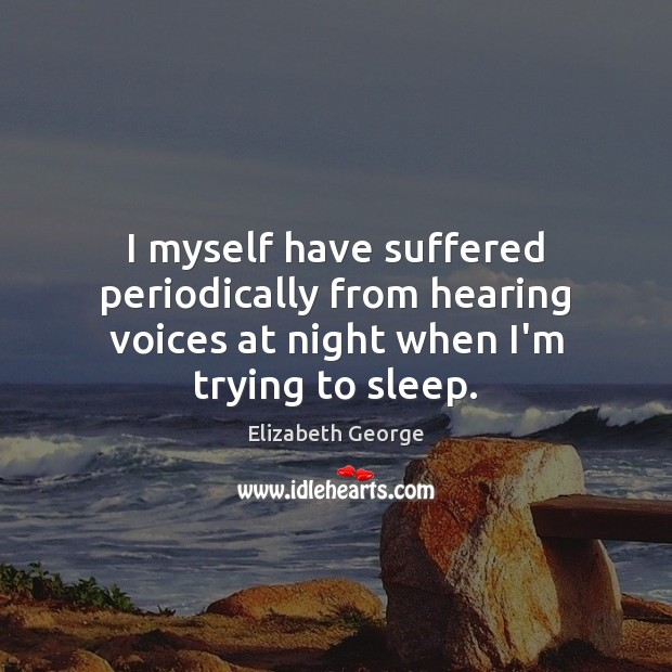 I myself have suffered periodically from hearing voices at night when I'm trying to sleep. Image