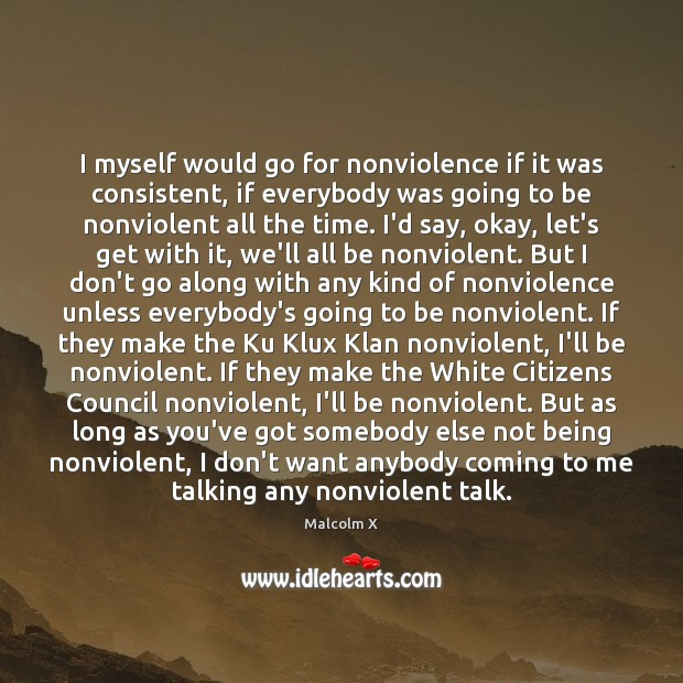 I myself would go for nonviolence if it was consistent, if everybody Malcolm X Picture Quote