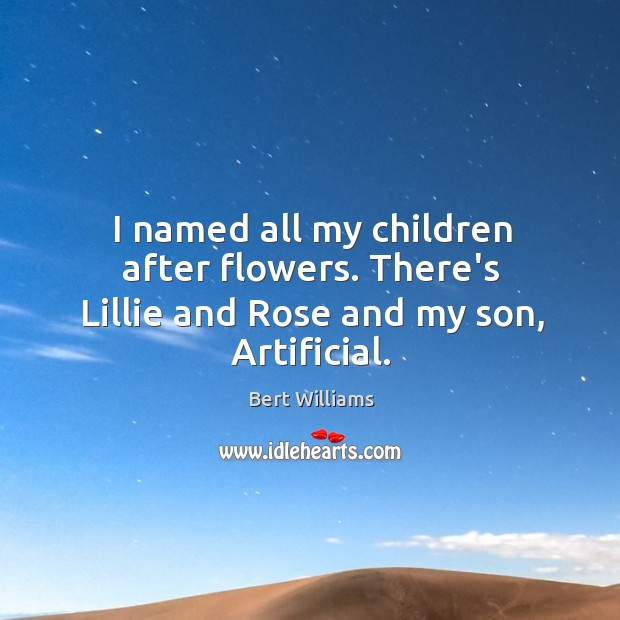 Image, I named all my children after flowers. There's Lillie and Rose and my son, Artificial.