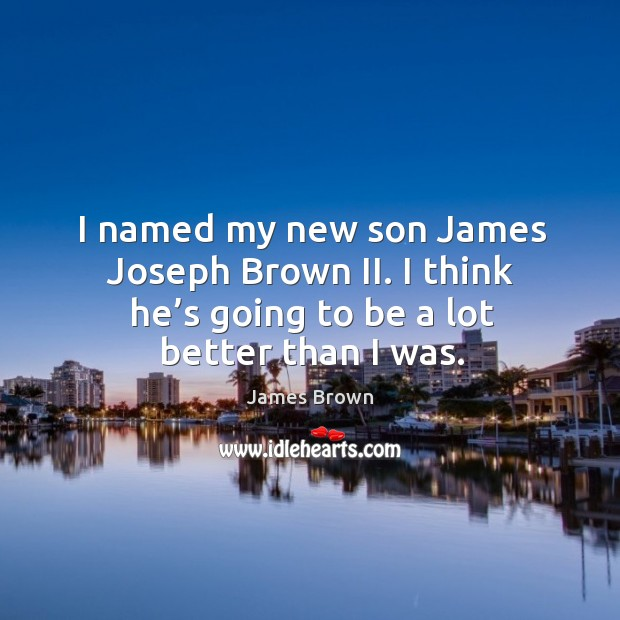 I named my new son james joseph brown ii. I think he's going to be a lot better than I was. Image