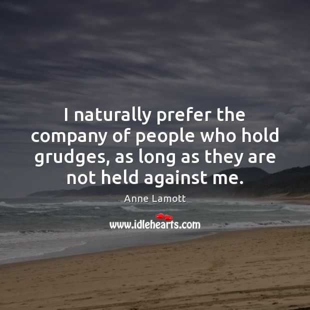 I naturally prefer the company of people who hold grudges, as long Image