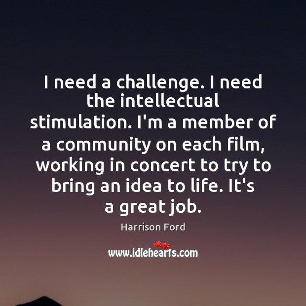 I need a challenge. I need the intellectual stimulation. I'm a member Harrison Ford Picture Quote