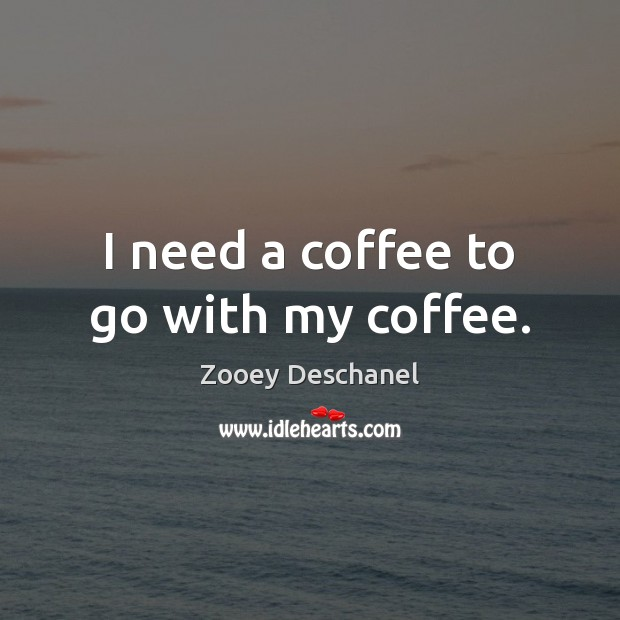 I need a coffee to go with my coffee. Zooey Deschanel Picture Quote