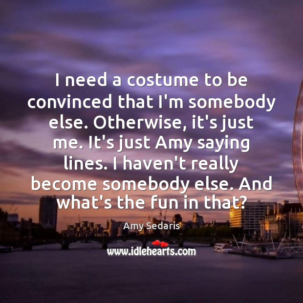 Image, I need a costume to be convinced that I'm somebody else. Otherwise,