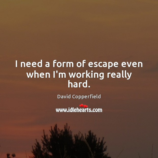 Image, I need a form of escape even when I'm working really hard.