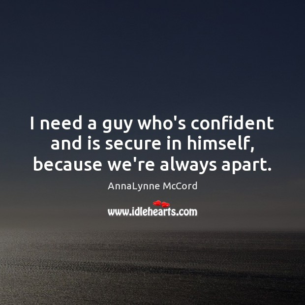 Image, I need a guy who's confident and is secure in himself, because we're always apart.