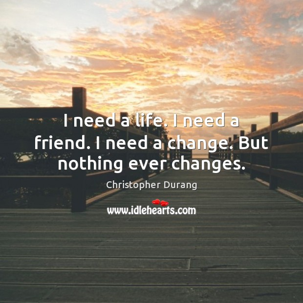 I need a life. I need a friend. I need a change. But nothing ever changes. Image