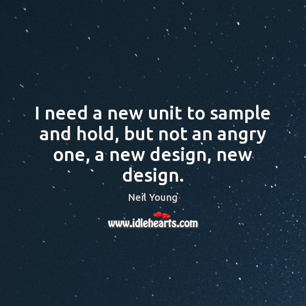I need a new unit to sample and hold, but not an angry one, a new design, new design. Neil Young Picture Quote