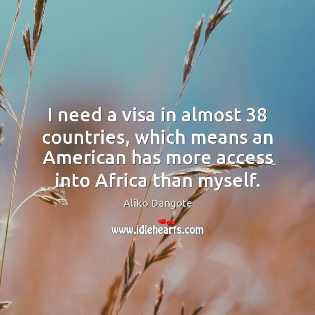 Image, I need a visa in almost 38 countries, which means an American has