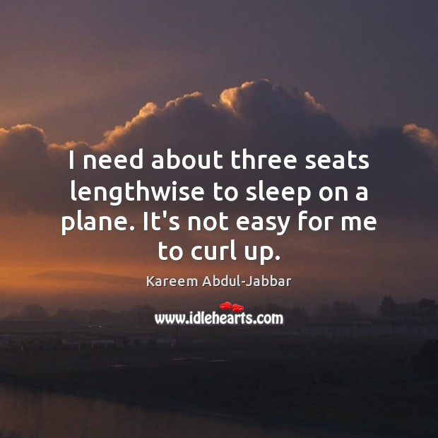 I need about three seats lengthwise to sleep on a plane. It's not easy for me to curl up. Kareem Abdul-Jabbar Picture Quote