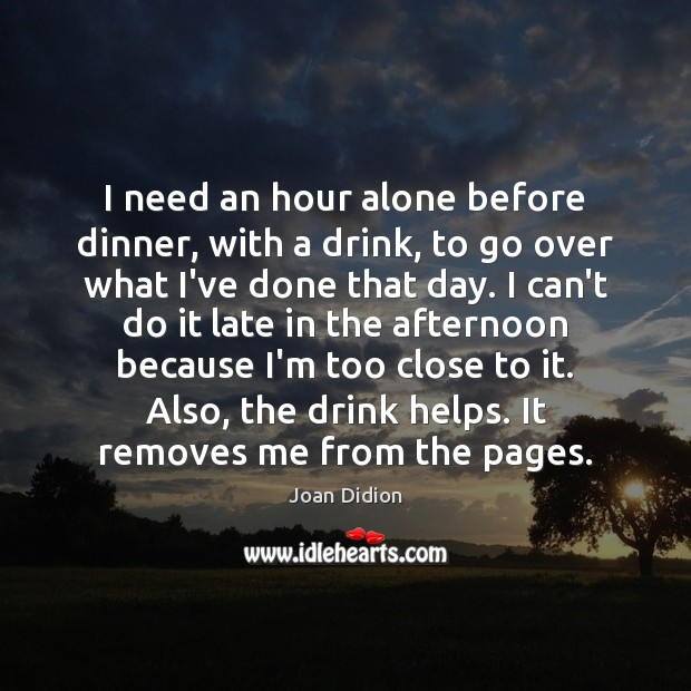 I need an hour alone before dinner, with a drink, to go Joan Didion Picture Quote