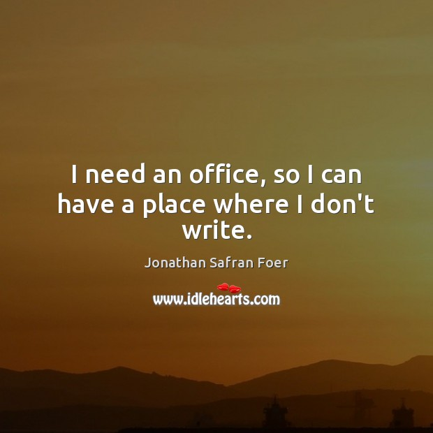 I need an office, so I can have a place where I don't write. Jonathan Safran Foer Picture Quote