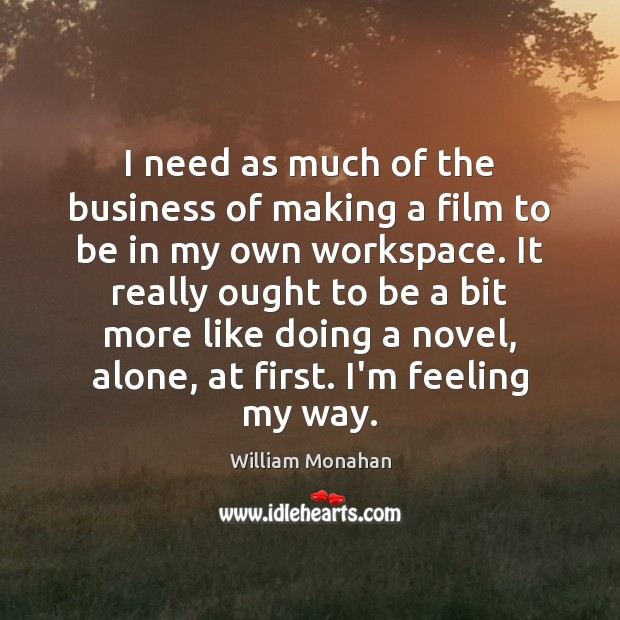 I need as much of the business of making a film to William Monahan Picture Quote
