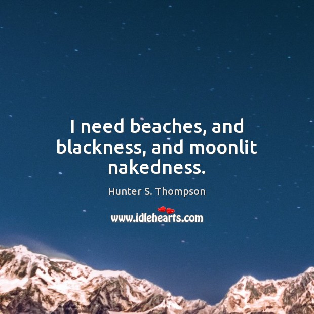 Image, I need beaches, and blackness, and moonlit nakedness.