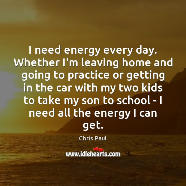 I need energy every day. Whether I'm leaving home and going to Image
