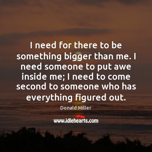 I need for there to be something bigger than me. I need Donald Miller Picture Quote