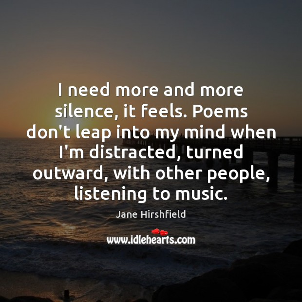 I need more and more silence, it feels. Poems don't leap into Image