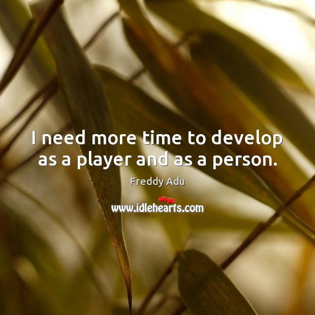 I need more time to develop as a player and as a person. Freddy Adu Picture Quote