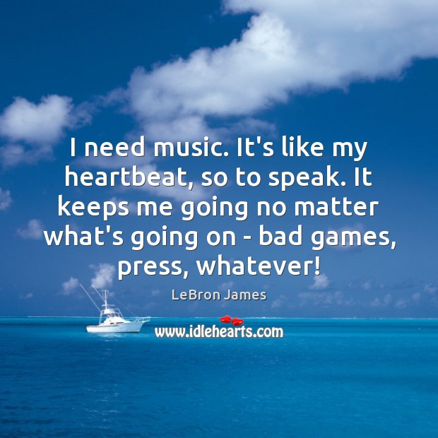 I need music. It's like my heartbeat, so to speak. It keeps LeBron James Picture Quote