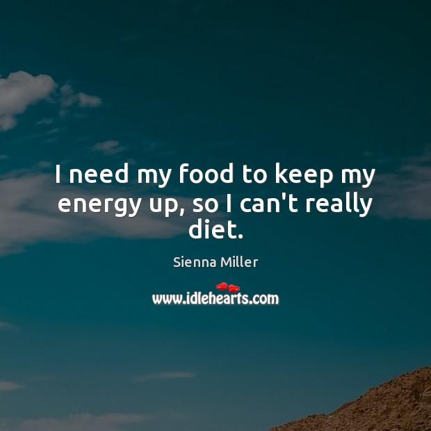 I need my food to keep my energy up, so I can't really diet. Sienna Miller Picture Quote