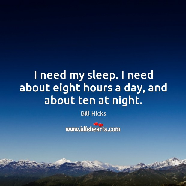 I need my sleep. I need about eight hours a day, and about ten at night. Image