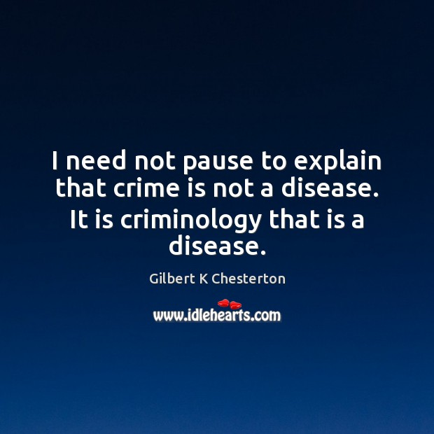 I need not pause to explain that crime is not a disease. Image