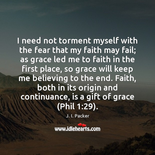 I need not torment myself with the fear that my faith may J. I. Packer Picture Quote