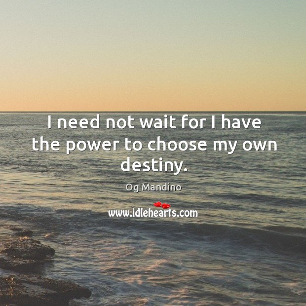 Image, I need not wait for I have the power to choose my own destiny.