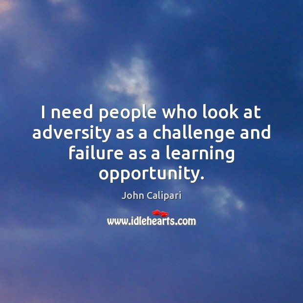 I need people who look at adversity as a challenge and failure as a learning opportunity. Image