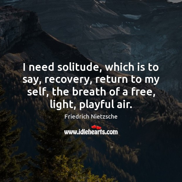 Image, I need solitude, which is to say, recovery, return to my self,