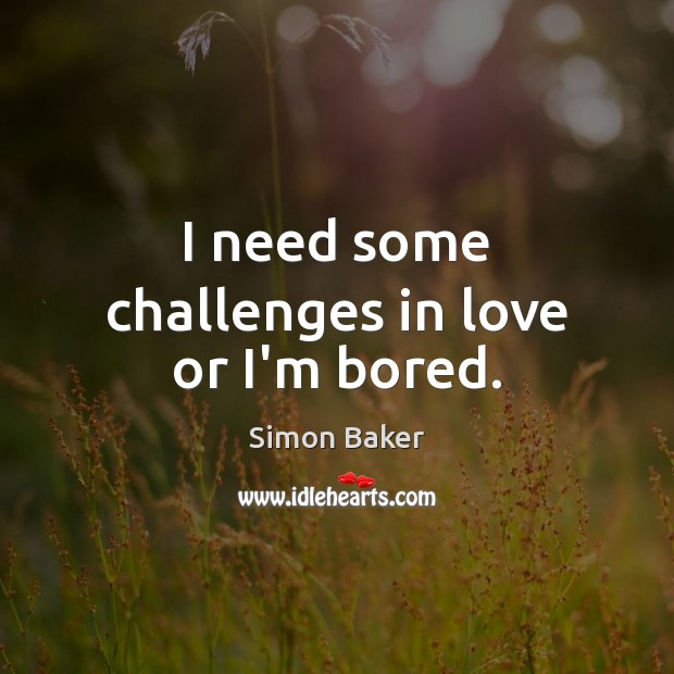 I need some challenges in love or I'm bored. Simon Baker Picture Quote