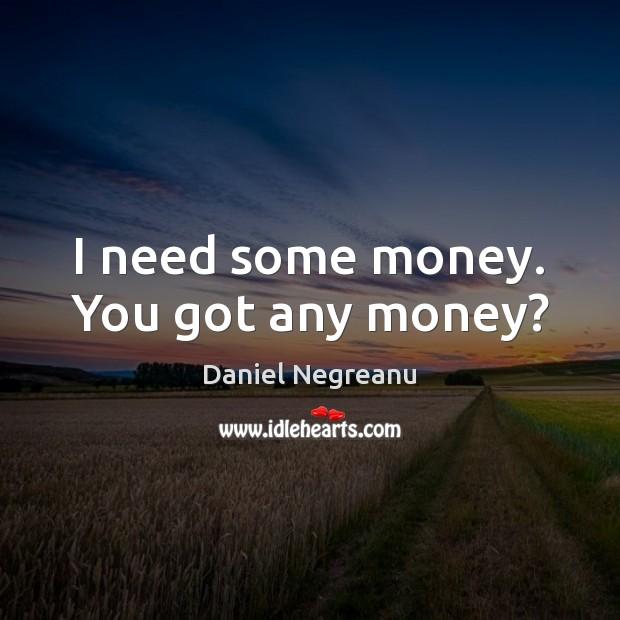 I need some money. You got any money? Image