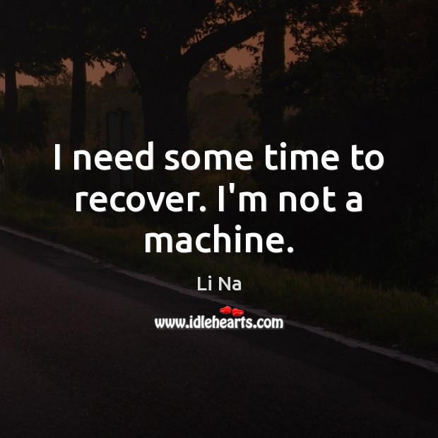 I need some time to recover. I'm not a machine. Image