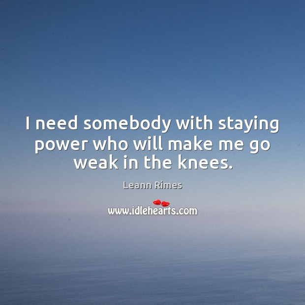 I need somebody with staying power who will make me go weak in the knees. Image
