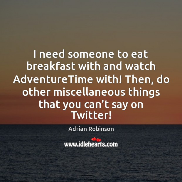 I need someone to eat breakfast with and watch AdventureTime with! Then, Adrian Robinson Picture Quote