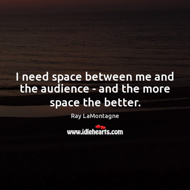 I need space between me and the audience – and the more space the better. Ray LaMontagne Picture Quote