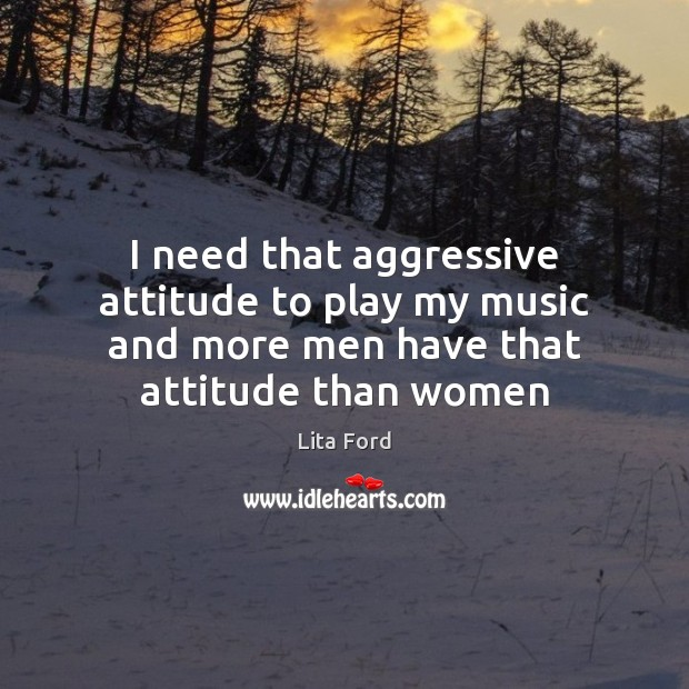 I need that aggressive attitude to play my music and more men Lita Ford Picture Quote
