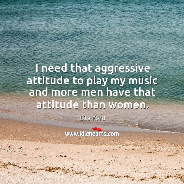 I need that aggressive attitude to play my music and more men have that attitude than women. Lita Ford Picture Quote