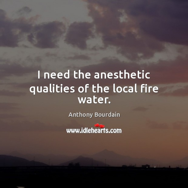 Image, I need the anesthetic qualities of the local fire water.