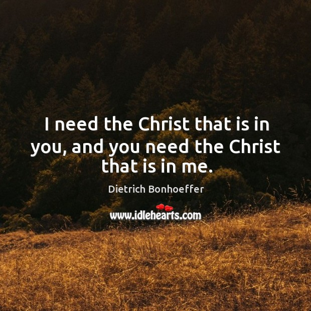I need the Christ that is in you, and you need the Christ that is in me. Image
