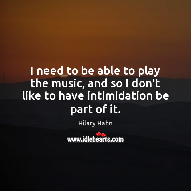 I need to be able to play the music, and so I Hilary Hahn Picture Quote