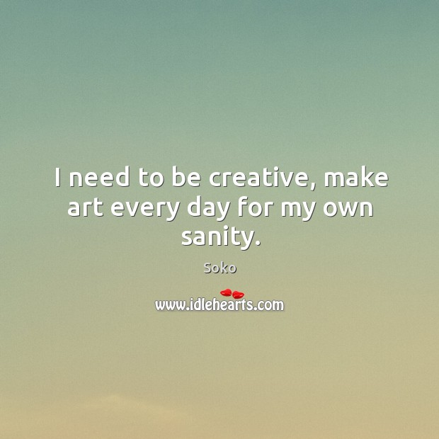 I need to be creative, make art every day for my own sanity. Image
