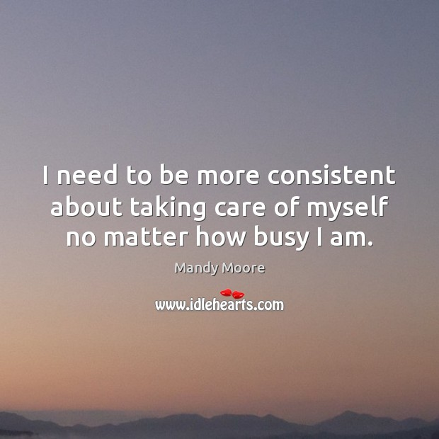 I need to be more consistent about taking care of myself no matter how busy I am. Mandy Moore Picture Quote