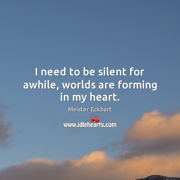 I need to be silent for awhile, worlds are forming in my heart. Image