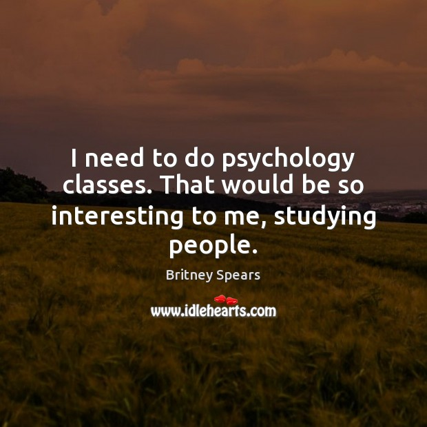 I need to do psychology classes. That would be so interesting to me, studying people. Image
