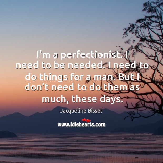 I need to do things for a man. But I don't need to do them as much, these days. Image