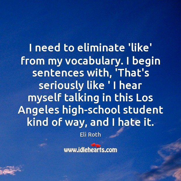 I need to eliminate 'like' from my vocabulary. I begin sentences with, Image