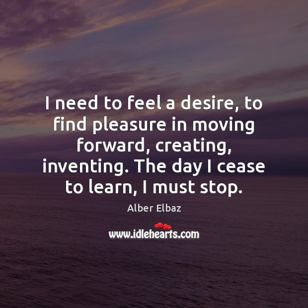 I need to feel a desire, to find pleasure in moving forward, Image
