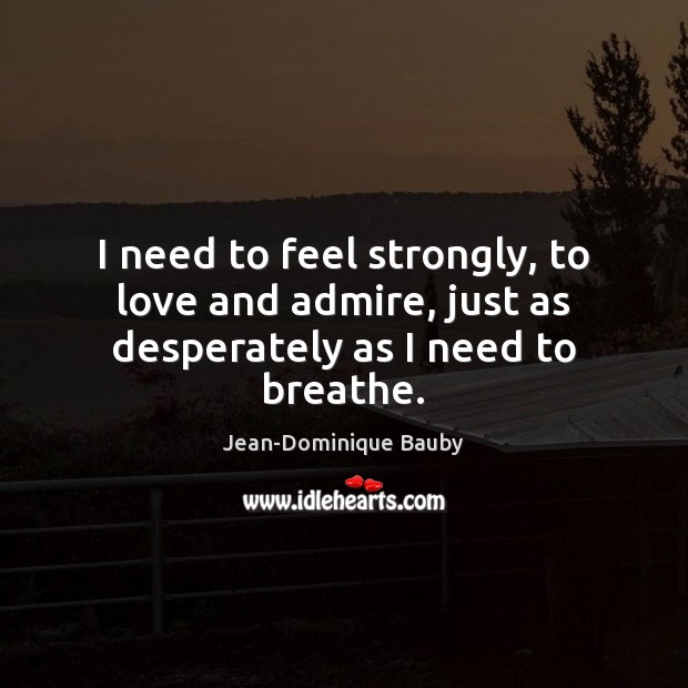 Image, I need to feel strongly, to love and admire, just as desperately as I need to breathe.