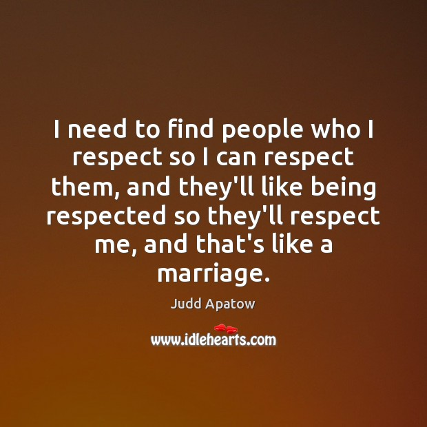 Judd Apatow Picture Quote image saying: I need to find people who I respect so I can respect